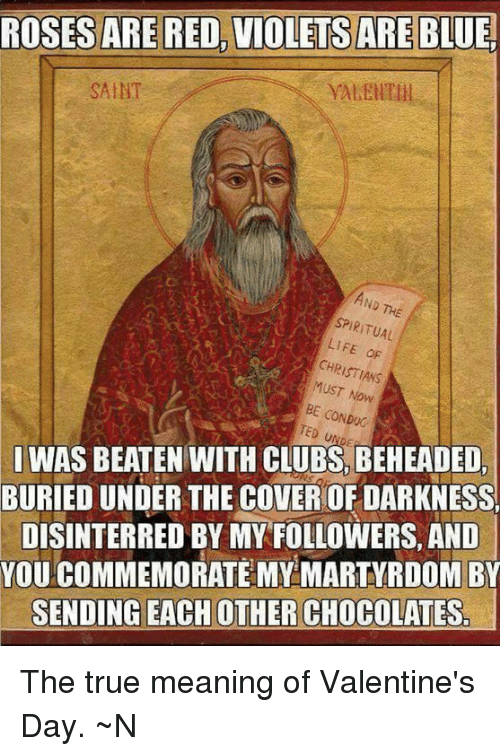 spiritualized: ROSES ARE RED, VIOLETS ARE  BLUE  SAINT  SPIRITUAL  LIFE dF  CHRISTIANS  Now  BE CONDUC  I WAS BEATEN WITH CLUBS, BEHEADED,  BURIED UNDER THE COVEROF DARKNESS  DISINTERRED BY MY FOLLOWERS, AND  YOU COMMEMORATE MY MARTYRDOM BY  SENDING EACH OTHER CHOCOLATESr The true meaning of Valentine's Day.  ~N