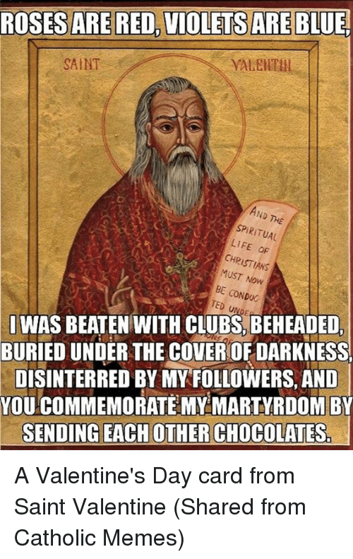 spiritualized: ROSES ARE RED, VIOLETS ARE BLUE.  SAINT  SPIRITUAL  LIFE oF  CHR  MUST Now  CONDUC  TED SI WAS BEATEN WITH CLUBS, BEHEADED,  BURIEDUNDER THE COVEROFDARKNESS  DISINTERRED BY MY FOLLOWERS, AND  YOU COMMEMORATE MY MARTYRDOM BY  SENDING EACH OTHER CHOCOLATES A Valentine's Day card from Saint Valentine  (Shared from Catholic Memes)