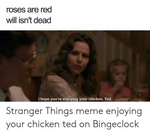 Bingeclock: roses are red  will isn't dead  I hope you're enjoying your chicken, Ted. Stranger Things meme enjoying your chicken ted on Bingeclock