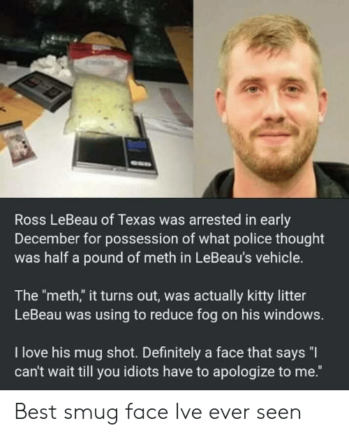 """smug: Ross LeBeau of Texas was arrested in early  December for possession of what police thought  was half a pound of meth in LeBeau's vehicle.  The """"meth,"""" it turns out, was actually kitty litter  LeBeau was using to reduce fog on his windows.  I love his mug shot. Definitely a face that says """"I  can't wait till you idiots have to apologize to me."""" Best smug face Ive ever seen"""