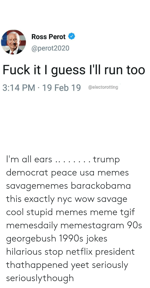 Usa Memes: Ross Perot  @perot2020  Fuck it I guess I'll run too  3:14 PM 19 Feb 19 @electorotting I'm all ears .. . . . . . . trump democrat peace usa memes savagememes barackobama this exactly nyc wow savage cool stupid memes meme tgif memesdaily memestagram 90s georgebush 1990s jokes hilarious stop netflix president thathappened yeet seriously seriouslythough