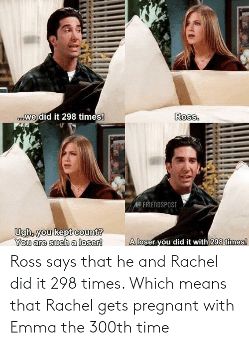 pregnant: Ross says that he and Rachel did it 298 times. Which means that Rachel gets pregnant with Emma the 300th time
