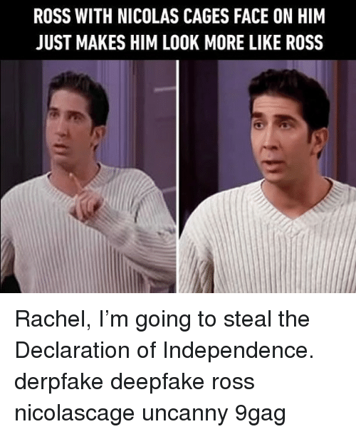 uncanny: ROSS WITH NICOLAS CAGES FACE ON HIM  JUST MAKES HIM LOOK MORE LIKE ROSS Rachel, I'm going to steal the Declaration of Independence.⠀ derpfake deepfake ross nicolascage uncanny 9gag