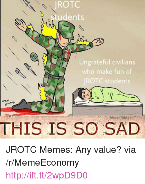 "Memes, Http, and Sad: ROTC  ents  Ungrateful civilians  who make fun of  JROTC students  urkal  @baseddoggo  THIS IS SO SAD <p>JROTC Memes: Any value? via /r/MemeEconomy <a href=""http://ift.tt/2wpD9D0"">http://ift.tt/2wpD9D0</a></p>"