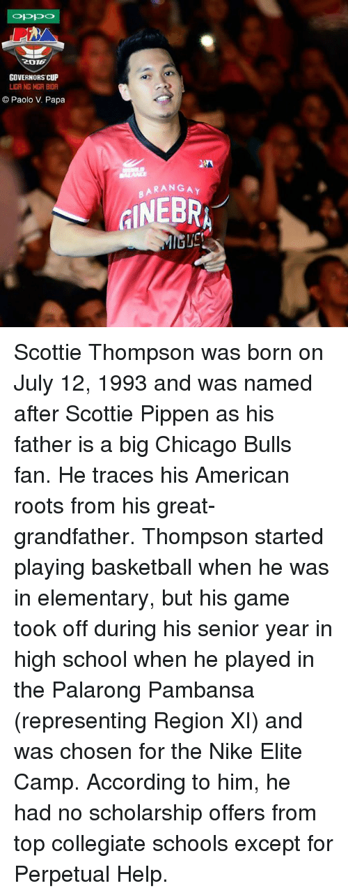 scottie pippen: ROTE  GOVERNORS CUP  LIGA NG MGA BIDA  Paolo V. Papa  BARANGAY Scottie Thompson was born on July 12, 1993 and was named after Scottie Pippen as his father is a big Chicago Bulls fan. He traces his American roots from his great-grandfather.  Thompson started playing basketball when he was in elementary, but his game took off during his senior year in high school when he played in the Palarong Pambansa (representing Region XI) and was chosen for the Nike Elite Camp. According to him, he had no scholarship offers from top collegiate schools except for Perpetual Help.