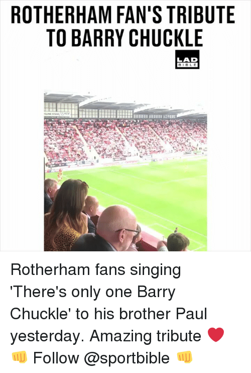 Memes, Singing, and Amazing: ROTHERHAM FAN'S TRIBUTE  TO BARRY CHUCKLE  LAD  BIBL E Rotherham fans singing 'There's only one Barry Chuckle' to his brother Paul yesterday. Amazing tribute ❤️👊 Follow @sportbible 👊