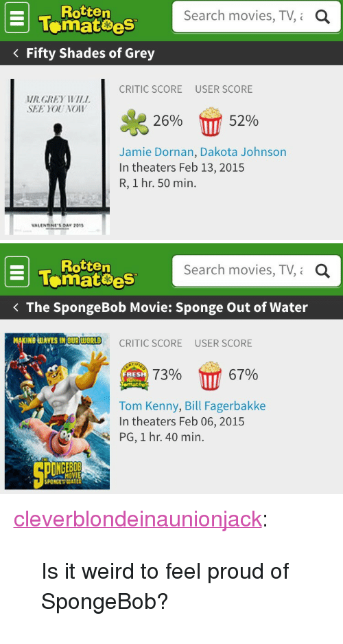 """Rotten Tomatoes: Rotten  tematoes  Fifty Shades of Grey  Search movies, TV,i  a  CRITIC SCORE  USER SCORE  MRGREY WIL  SEE YOU NOIW  26%  52%  Jamie Dornan, Dakota Johnson  In theaters Feb 13, 2015  R, 1 hr. 50 min.  VALENTINES CAY   Rotten  Tomatoes  Search movies, TV, Q  The SpongeBob Movie: Sponge Out of Water  UAVES MOURWORID CRITIC SCORE USER SCORE  7396 17 67%  RESH  emat  Tom Kenny, Bill Fagerbakke  In theaters Feb 06, 2015  PG, 1 hr. 40 min.  MOVIE <p><a class=""""tumblr_blog"""" href=""""http://cleverblondeinaunionjack.tumblr.com/post/111005909668/is-it-weird-to-feel-proud-of-spongebob"""">cleverblondeinaunionjack</a>:</p><blockquote><p>Is it weird to feel proud of SpongeBob?</p></blockquote>"""