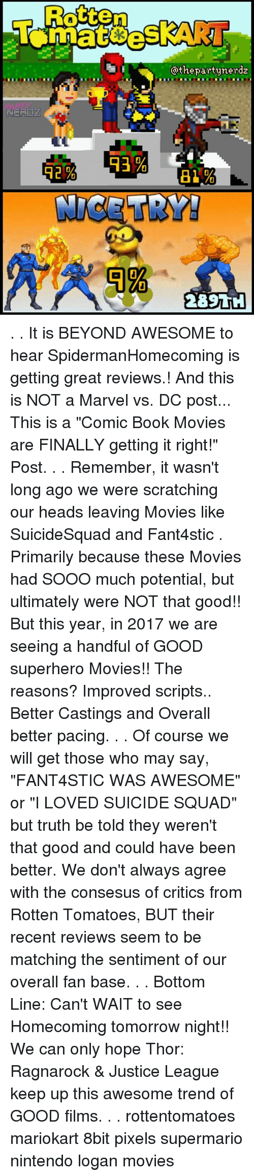 """8bit: Rotten  @thepartynerda . . It is BEYOND AWESOME to hear SpidermanHomecoming is getting great reviews.! And this is NOT a Marvel vs. DC post... This is a """"Comic Book Movies are FINALLY getting it right!"""" Post. . . Remember, it wasn't long ago we were scratching our heads leaving Movies like SuicideSquad and Fant4stic . Primarily because these Movies had SOOO much potential, but ultimately were NOT that good!! But this year, in 2017 we are seeing a handful of GOOD superhero Movies!! The reasons? Improved scripts.. Better Castings and Overall better pacing. . . Of course we will get those who may say, """"FANT4STIC WAS AWESOME"""" or """"I LOVED SUICIDE SQUAD"""" but truth be told they weren't that good and could have been better. We don't always agree with the consesus of critics from Rotten Tomatoes, BUT their recent reviews seem to be matching the sentiment of our overall fan base. . . Bottom Line: Can't WAIT to see Homecoming tomorrow night!! We can only hope Thor: Ragnarock & Justice League keep up this awesome trend of GOOD films. . . rottentomatoes mariokart 8bit pixels supermario nintendo logan movies"""