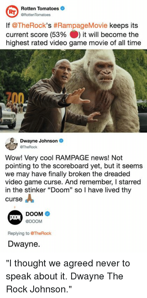 "Dank, Dwayne Johnson, and News: Rotten Tomatoes  aFottenTomatoes  lf @TheRock's #RampageMovie keeps its  current score (53% ) it will become the  highest rated video game movie of all time  Dwayne Johnson  @TheRock  Wow! Very cool RAMPAGE news! Not  pointing to the scoreboard yet, but it seems  we may have finally broken the dreaded  video game curse. And remember, I starred  in the stinker ""Doom"" so I have lived thy  curse  DOOM  @DOOM  Replying to TheRock  Dwayne. ""I thought we agreed never to speak about it. Dwayne The Rock Johnson."""