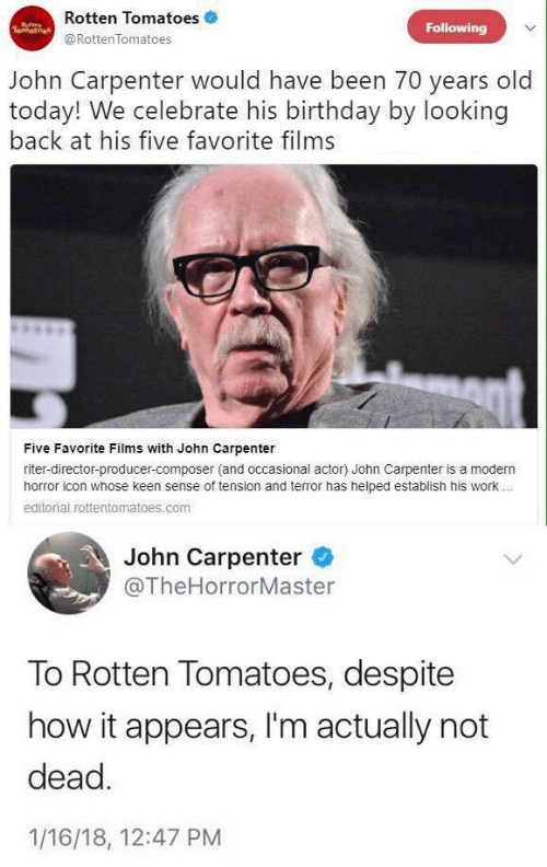 Rotten Tomatoes: Rotten Tomatoes  Following  @RottenTomatoes  John Carpenter would have been 70 years old  today! We celebrate his birthday by looking  back at his five favorite films  Five Favorite Films with John Carpenter  riter-director-producer-composer (and occasional actor) John Carpenter is a modern  horror icon whose keen sense of tension and terror has helped establish his work.  editorial.rottentomatoes.com  John Carpenter  @TheHorrorMaster  To Rotten Tomatoes, despite  how it appears, I'm actually not  dead.  1/16/18, 12:47 PM