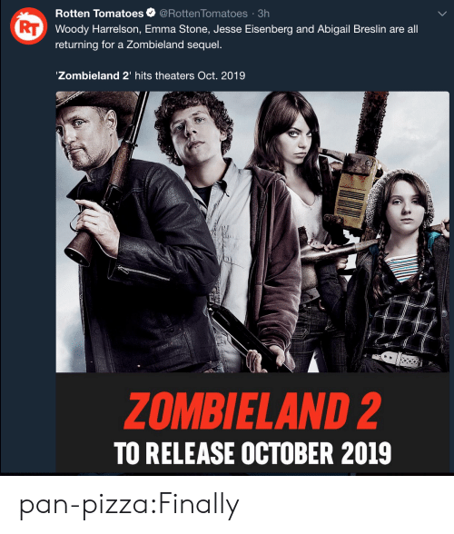 Rotten Tomatoes: Rotten Tomatoes@Rotten Tomatoes 3h  Woody Harrelson, Emma Stone, Jesse Eisenberg and Abigail Breslin are all  returning for a Zombieland sequel.  Zombieland 2' hits theaters Oct. 2019  ZOMBIELAND 2  TO RELEASE OCTOBER 2019 pan-pizza:Finally