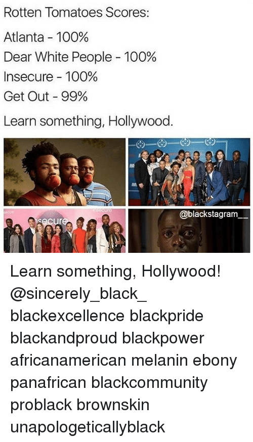 Rotten Tomatoes: Rotten Tomatoes Scores:  Atlanta-100%  Dear White People-100%  Insecure-100%  Get Out-99%  Learn something, Hollywood.  @blackstagram Learn something, Hollywood! @sincerely_black_ blackexcellence blackpride blackandproud blackpower africanamerican melanin ebony panafrican blackcommunity problack brownskin unapologeticallyblack