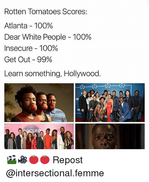 Rotten Tomatoes: Rotten Tomatoes Scores:  Atlanta 100%  Dear White People 100%  Insecure 100%  Get Out 99%  Learn something, Hollywood. 🎬🎥🍅🍅 Repost @intersectional.femme