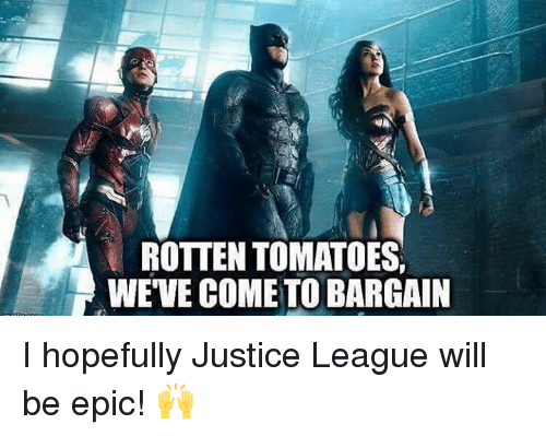 Rotten Tomatoes: ROTTEN TOMATOES,  WEVE COME TO BARGAIN I hopefully Justice League will be epic! 🙌