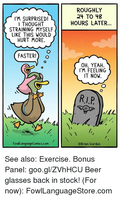 Beer, Memes, and Yeah: ROUGHLY  24 TO 48  HOURS LATER...  I'M SURPRISED!  I THOUGHT  STRAINING MYSELF  LIKE THIS WOULD  HURT MORE  FASTER!) o  OH, YEAH  IM FEELING  IT NOW.  FowlLanquageComics.com  ©Brian Gordon See also: Exercise. Bonus Panel: goo.gl/ZVhHCU Beer glasses back in stock! (For now): FowlLanguageStore.com