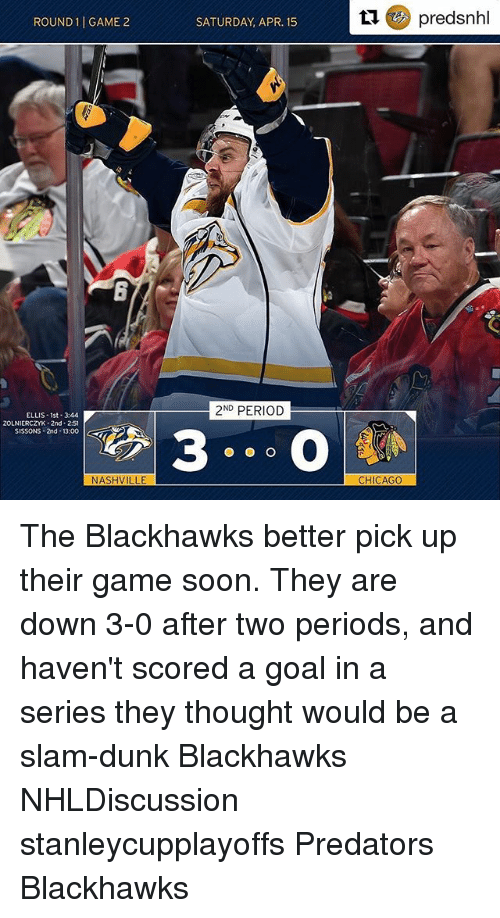 Blackhawks, Chicago, and Dunk: ROUND 1 GAME 2  ELLIS-1st-344  ZOLNIERCZYK-2nd 2:51  SISSONS 2nd 13:00  NASHVILLE  SATURDAY, APR. 15  ND  PERIOD  tu predsnhl  CHICAGO The Blackhawks better pick up their game soon. They are down 3-0 after two periods, and haven't scored a goal in a series they thought would be a slam-dunk Blackhawks NHLDiscussion stanleycupplayoffs Predators Blackhawks