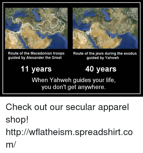 Alexander the Great: Route of the Macedonian troops  Route of the jews during the exodus  guided by Alexander the Great  guided by Yahweh  11 years  40 years  When Yahweh guides your life,  you don't get anywhere. Check out our secular apparel shop! http://wflatheism.spreadshirt.com/