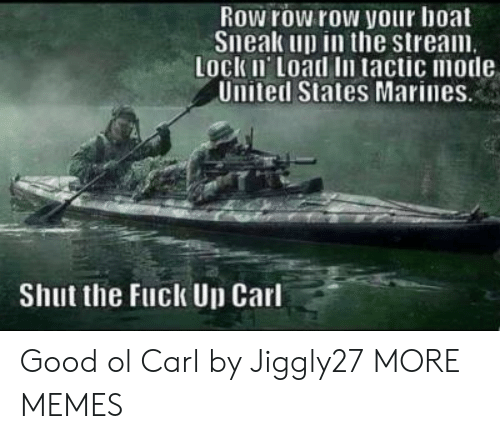 Marines: Row row row your hoat  Sneak up in the stream  Lock Ii Load In tactic mode  United States Marines  Shut the Fuck Up Carl Good ol Carl by Jiggly27 MORE MEMES