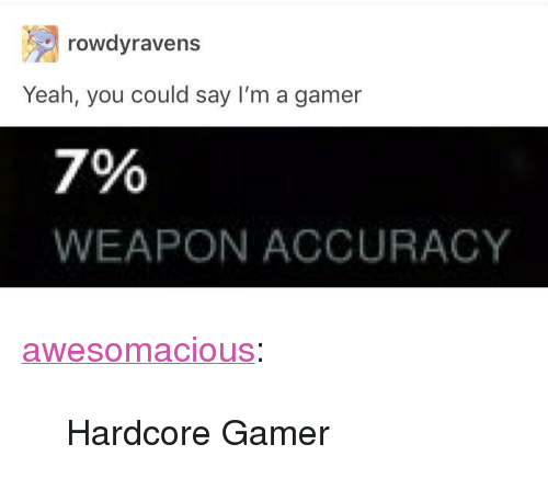 """Hardcore Gamer: rowdyravens  Yeah, you could say I'm a gamer  7%  WEAPON ACCURACY <p><a href=""""http://awesomacious.tumblr.com/post/167249518598/hardcore-gamer"""" class=""""tumblr_blog"""">awesomacious</a>:</p>  <blockquote><p>Hardcore Gamer</p></blockquote>"""