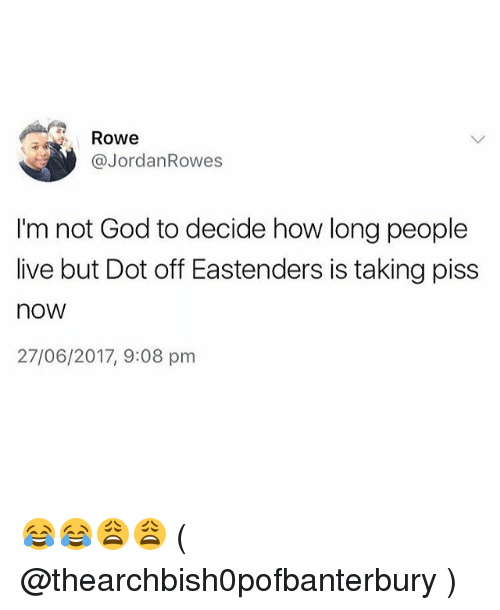 EastEnders: Rowe  @JordanRowes  I'm not God to decide how long people  live but Dot off Eastenders is taking piss  now  27/06/2017, 9:08 pm 😂😂😩😩 ( @thearchbish0pofbanterbury )