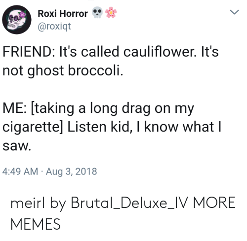 Dank, Memes, and Target: Roxi Horror  @roxiqt  FRIEND: It's called cauliflower. It's  not ghost broccoli.  ME: [taking a long drag on my  cigarettel Listen kid, I know what l  sa И.  4:49 AM Aug 3, 2018 meirl by Brutal_Deluxe_IV MORE MEMES