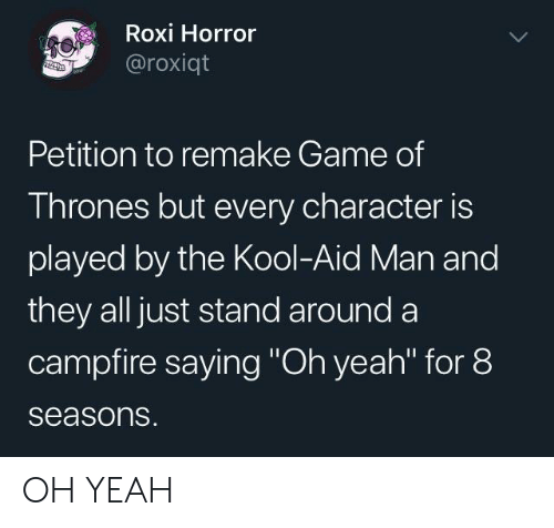 "Kool Aid: Roxi Horror  @roxiqt  Petition to remake Game of  Thrones but every character is  played by the Kool-Aid Man and  they all just stand around a  campfire saying ""Oh yeah"" for 8  seasons. OH YEAH"