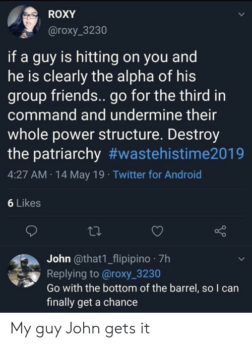 My Guy: ROXY  @roxy_3230  if a guy is hitting on you and  he is clearly the alpha of his  group friends.. go for the third in  command and undermine their  whole power structure. Destroy  the patriarchy #wastehistime2019  4:27 AM 14 May 19 Twitter for Android  6 Likes  John @that1_flipipino 7h  Replying to @roxy_3230  Go with the bottom of the barrel, so l can  finally get a chance My guy John gets it