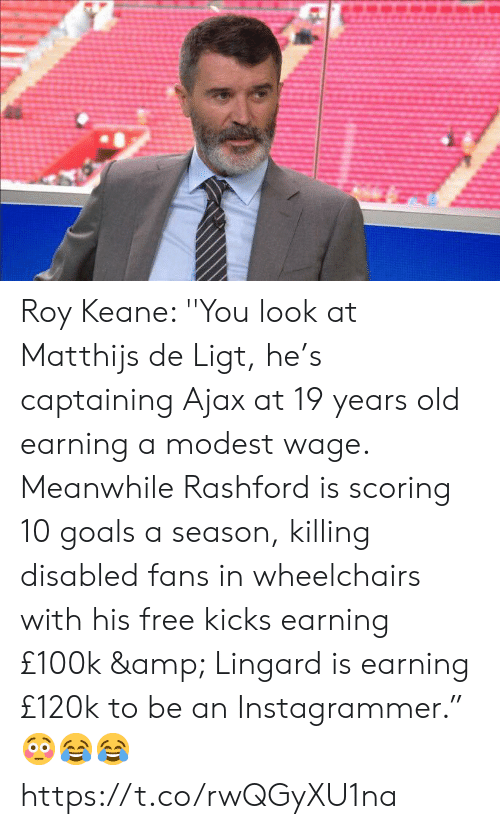 """19 Years: Roy Keane: ''You look at Matthijs de Ligt, he's captaining Ajax at 19 years old earning a modest wage. Meanwhile Rashford is scoring 10 goals a season, killing disabled fans in wheelchairs with his free kicks earning £100k & Lingard is earning £120k to be an Instagrammer."""" 😳😂😂 https://t.co/rwQGyXU1na"""