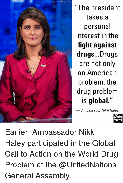 """Drugs, Memes, and News: Roy Rochlin/Getty Images  """"The president  takes a  personal  interest in the  fight against  drugs... Drugs  are not only  an American  problem, the  drug problem  is global.""""  Ambassador Nikki Haley  FOX  NEWS  cha n neI Earlier, Ambassador Nikki Haley participated in the Global Call to Action on the World Drug Problem at the @UnitedNations General Assembly."""