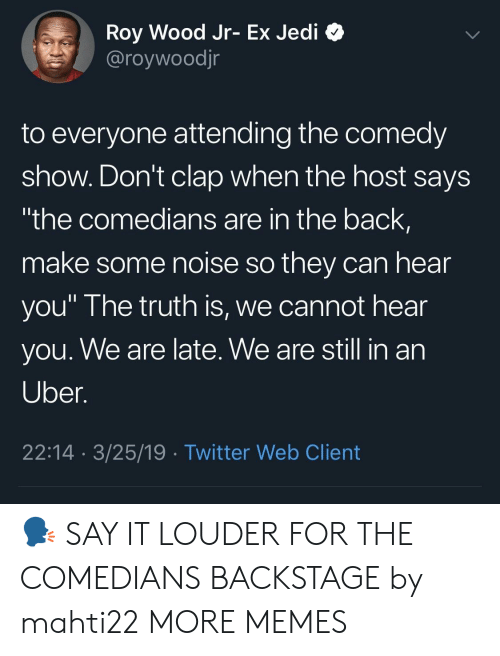 """Dank, Jedi, and Memes: Roy Wood Jr- Ex Jedi C  @roywoodjr  to everyone attending the comedy  show. Don't clap when the host says  the comedians are in the back,  make some noise so they can hear  you"""" I he truth is, we cannot hear  you. We are late. We are still in an  Uber  22:14 3/25/19 Twitter Web Client 🗣 SAY IT LOUDER FOR THE COMEDIANS BACKSTAGE by mahti22 MORE MEMES"""