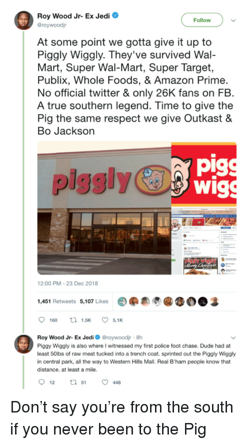 Amazon, Amazon Prime, and Dude: Roy Wood Jr- Ex Jedi O  @roywoodjr  Follow  At some point we gotta give it up to  Piggly Wiggly. They've survived Wal-  Mart, Super Wal-Mart, Super Target,  Publix, Whole Foods, & Amazon Prime  No official twitter & only 26K fans on FB  A true southern legend. Time to give the  Pig the same respect we give Outkast &  Bo Jackson  pig  piggly  12:00 PM-23 Dec 2018  1,451 Retweets 5,107 Likes  Roy Wood Jr- Ex Jedi roywoodjr 8h  Piggy Wiggly is also where I witnessed my first police foot chase. Dude had at  least 50lbs of raw meat tucked into a trench coat. sprinted out the Piggly Wiggly  in central park, all the way to Western Hills Mall. Real B'ham people know that  distance. at least a mile Don't say you're from the south if you never been to the Pig