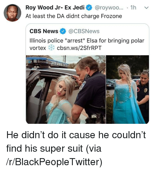 "Elsa: Roy Wood Jr- Ex Jedi @roywoo... 1h v  At least the DA didnt charge Frozone  CBS News@CBSNews  Ilinois police ""arrest"" Elsa for bringing polar  vortex cbsn.ws/2SfrRPT He didn't do it cause he couldn't find his super suit (via /r/BlackPeopleTwitter)"