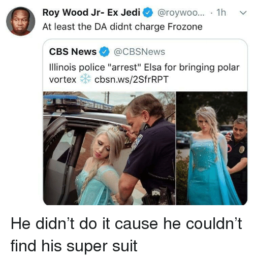 "Elsa: Roy Wood Jr- Ex Jedi @roywoo... 1h v  At least the DA didnt charge Frozone  CBS News@CBSNews  Ilinois police ""arrest"" Elsa for bringing polar  vortex cbsn.ws/2SfrRPT He didn't do it cause he couldn't find his super suit"
