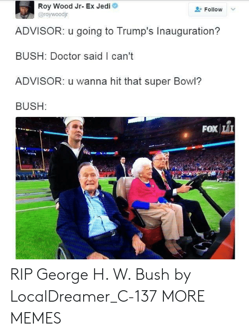 George H. W. Bush: Roy Wood Jr- Ex Jedi  @roywoodjr  Follow  ADVISOR: u going to Trump's Inauguration?  BUSH: Doctor said I can't  ADVISOR: u wanna hit that super Bowl?  BUSH:  FOXİLI RIP George H. W. Bush by LocalDreamer_C-137 MORE MEMES