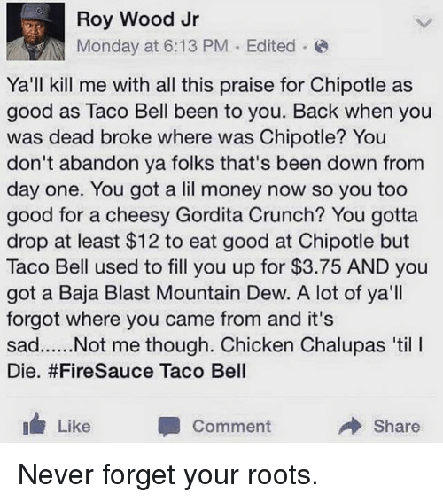 Chipotle, Funny, and Money: Roy Wood Jr  Monday at 6:13 PM Edited  Ya'll kill me with all this praise for Chipotle as  good as Taco Bell been to you. Back when you  was dead broke where was Chipotle? You  don't abandon ya folks that's been down from  day one. You got a lil money now so you too  good for a cheesy Gordita Crunch? You gotta  drop at least $12 to eat good at Chipotle but  Taco Bell used to fill you up for $3.75 AND you  got a Baja Blast Mountain Dew. A lot of ya'll  forgot where you came from and it's  sad... Not me though. Chicken Chalupas til l  Die. #FireSauce Taco Bell  I Like  Comment  Share Never forget your roots.