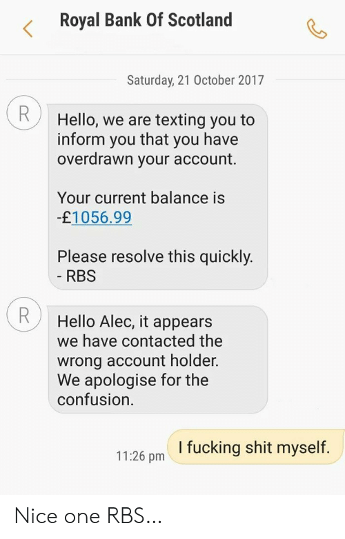 nice one: Royal Bank Of Scotland  Saturday, 21 October 2017  R  Hello, we are texting you to  that  inform  you have  you  overdrawn your account.  Your current balance is  -£1056.99  Please resolve this quickly.  - RBS  Hello Alec, it appears  we have contacted the  wrong account holder.  We apologise for the  confusion  I fucking shit myself.  11:26 pm Nice one RBS…