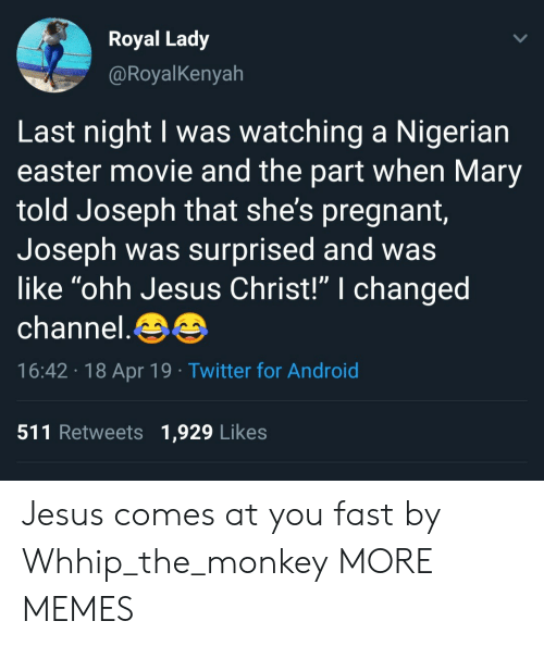 """Android, Dank, and Easter: Royal Lady  @RoyalKenyah  Last night I was watching a Nigerian  easter movie and the part when Mary  told Joseph that she's pregnant  Joseph was surprised and was  like """"ohh Jesus Christ!"""" I changed  channel.  16:42 18 Apr 19 Twitter for Android  511 Retweets 1,929 Likes Jesus comes at you fast by Whhip_the_monkey MORE MEMES"""
