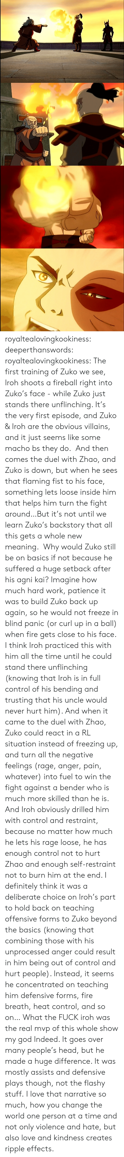 fist: royaltealovingkookiness: deeperthanswords:  royaltealovingkookiness:   The first training of Zuko we see, Iroh shoots a fireball right into Zuko's face - while Zuko just stands there unflinching. It's the very first episode, and Zuko & Iroh are the obvious villains, and it just seems like some macho bs they do.  And then comes the duel with Zhao, and Zuko is down, but when he sees that flaming fist to his face, something lets loose inside him that helps him turn the fight around…But it's not until we learn Zuko's backstory that all this gets a whole new meaning.  Why would Zuko still be on basics if not because he suffered a huge setback after his agni kai? Imagine how much hard work, patience it was to build Zuko back up again, so he would not freeze in blind panic (or curl up in a ball) when fire gets close to his face. I think Iroh practiced this with him all the time until he could stand there unflinching (knowing that Iroh is in full control of his bending and trusting that his uncle would never hurt him). And when it came to the duel with Zhao, Zuko could react in a RL situation instead of freezing up, and turn all the negative feelings (rage, anger, pain, whatever) into fuel to win the fight against a bender who is much more skilled than he is.  And Iroh obviously drilled him with control and restraint, because no matter how much he lets his rage loose, he has enough control not to hurt Zhao and enough self-restraint not to burn him at the end. I definitely think it was a deliberate choice on Iroh's part to hold back on teaching offensive forms to Zuko beyond the basics (knowing that combining those with his unprocessed anger could result in him being out of control and hurt people). Instead, it seems he concentrated on teaching him defensive forms, fire breath, heat control, and so on…   What the FUCK iroh was the real mvp of this whole show my god  Indeed. It goes over many people's head, but he made a huge difference. It was mostly assists and defensive plays though, not the flashy stuff. I love that narrative so much, how you change the world one person at a time and not only violence and hate, but also love and kindness creates ripple effects.