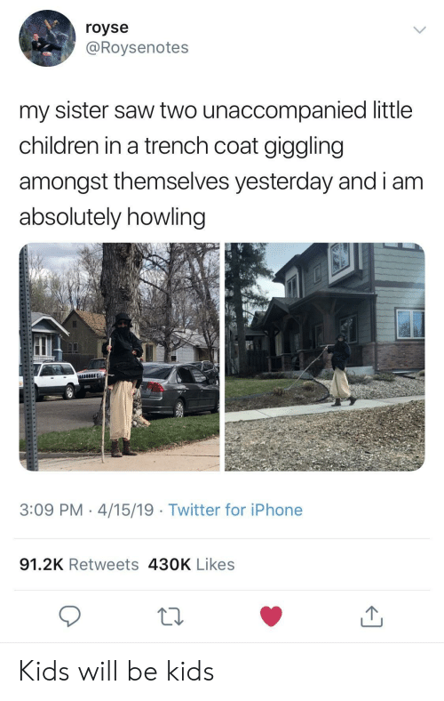 howling: royse  @Roysenotes  my sister saw two unaccompanied little  children in a trench coat giggling  amongst themselves yesterday and i am  absolutely howling  HHIC  3:09 PM 4/15/19 Twitter for iPhone  91.2K Retweets 430K Likes Kids will be kids