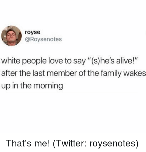 """Alive, Family, and Love: royse  @Roysenotes  white people love to say """"(s)he's alive!""""  after the last member of the family wakes  up in the morning That's me! (Twitter: roysenotes)"""