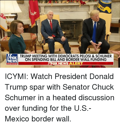 chuck schumer: RP  FOX  NEWS  TRUMP MEETING WITH DEMOCRATS PELOSI & SCHUMER  ON SPENDING BILL AND BORDER WALL FUNDING  FOX NEWS ALERT  channel ICYMI: Watch President Donald Trump spar with Senator Chuck Schumer in a heated discussion over funding for the U.S.-Mexico border wall.