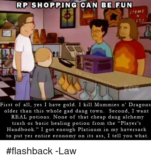 """Ass, Shopping, and Trash: RP SHOPPING CAN BE FUN  STEMS  EDS  First of a yes I have gold. I kill Mummies n' Dragons  older than this whole gad dang town. Second, I want  REAL potions. None of that cheap dang alchemy  trash or basic healing potion from the """"Player's  Handbook."""" I got enough Platinum in my haversack  to put yer entire economy on its ass, I tell you what #flashback  -Law"""