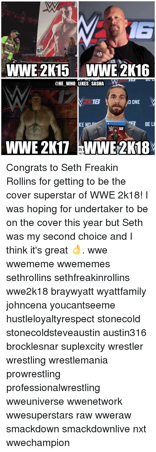 2k16: RP  WWE 2K15 WWE 2K16  @HE WHO LIKES SASHA  1B  NO ONE  BE LI  KE  18  WWE 2K17 ne V Congrats to Seth Freakin Rollins for getting to be the cover superstar of WWE 2k18! I was hoping for undertaker to be on the cover this year but Seth was my second choice and I think it's great 👌. wwe wwememe wwememes sethrollins sethfreakinrollins wwe2k18 braywyatt wyattfamily johncena youcantseeme hustleloyaltyrespect stonecold stonecoldsteveaustin austin316 brocklesnar suplexcity wrestler wrestling wrestlemania prowrestling professionalwrestling wweuniverse wwenetwork wwesuperstars raw wweraw smackdown smackdownlive nxt wwechampion