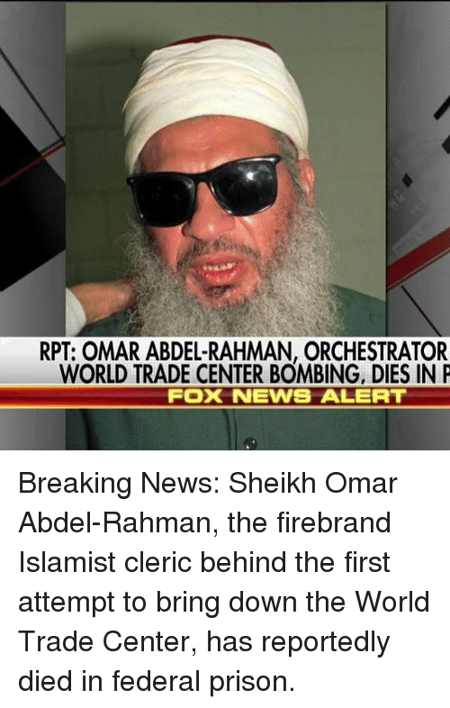 world-trade-centers: RPT: OMAR ABDEL-RAHMAN, ORCHESTRATOR  WORLD TRADE CENTER BOMBING, DIES IN P  FOX NEWS ALERT Breaking News: Sheikh Omar Abdel-Rahman, the firebrand Islamist cleric behind the first attempt to bring down the World Trade Center, has reportedly died in federal prison.