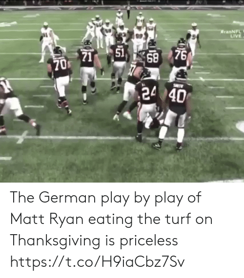 Matt: RranNFL  LIVE  51  71  68 76  1  70 The German play by play of Matt Ryan eating the turf on Thanksgiving is priceless https://t.co/H9iaCbz7Sv