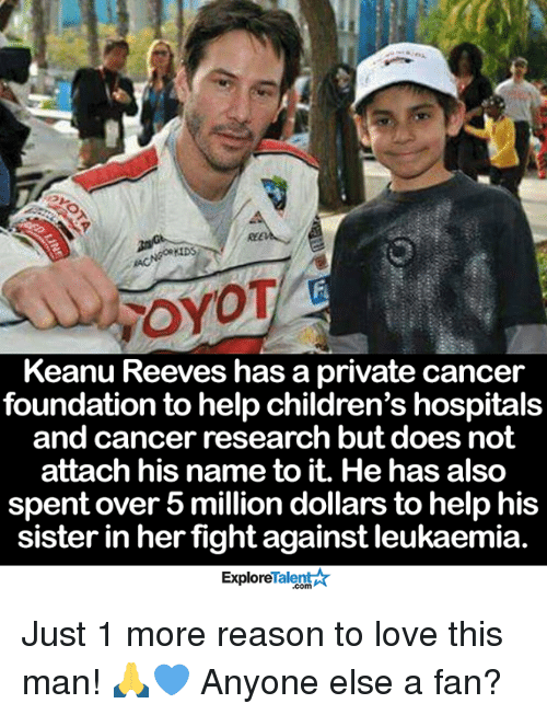 cancer research: rroyOT  Keanu Reeves has a private cancer  foundation to help children's hospitals  and cancer research but does not  attach his name to it. He has also  spent over 5 million dollars to help his  sister in her  fight against leukaemia  Talent  Explore Just 1 more reason to love this man! 🙏💙 Anyone else a fan?