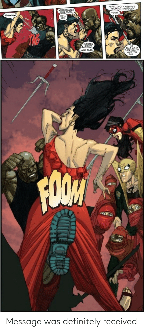 Definitely, Yeah, and Got: RRRR I GOT A MESSAGE  FROM MATT MLRDOCK  YEAH?  UNBREAKABLE  SKIN, TOOT4  HUUAGH!  ELEKTRA  RIGHT?  TOLD ME, IF  SEE YOU, To  GIVE YOu  THIS  LUKE CAGE Message was definitely received