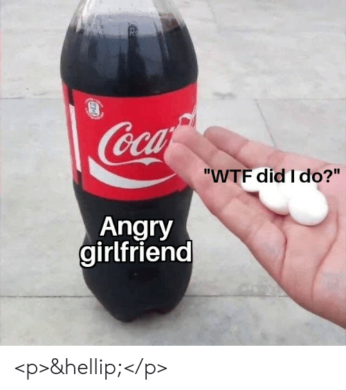 """Wtf, Girlfriend, and Angry: Rs  Coca  """"WTF did I do?""""  Angry  girlfriend <p>&hellip;</p>"""