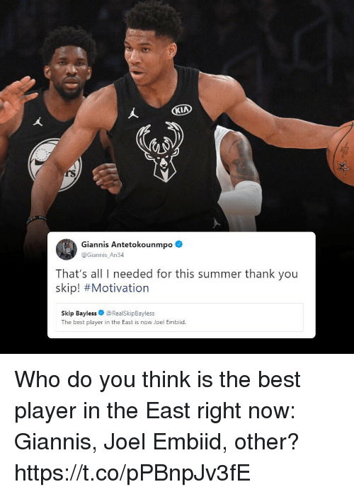 Embiid: rS  Giannis Antetokounmpo  @Giannis_An34  That's all I needed for this summer thank you  skip! #Motivation  Skip Bayless@RealSkipBayless  The best player in the East is now Joel Embiid. Who do you think is the best player in the East right now: Giannis, Joel Embiid, other? https://t.co/pPBnpJv3fE