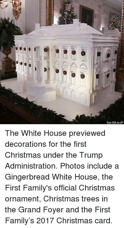 christmas trees: rS  Sipa USA via AP The White House previewed decorations for the first Christmas under the Trump Administration. Photos include a Gingerbread White House, the First Family's official Christmas ornament, Christmas trees in the Grand Foyer and the First Family's 2017 Christmas card.
